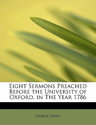 Eight Sermons Preached Before the University of Oxford, in the Year 1786 - Croft, George