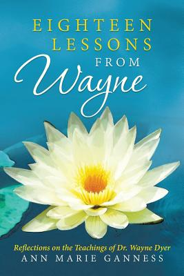 Eighteen Lessons from Wayne: Reflections on the Teachings of Dr. Wayne Dyer - Ganness, Ann Marie