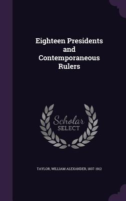 Eighteen Presidents and Contemporaneous Rulers - Taylor, William Alexander 1837-1912 (Creator)