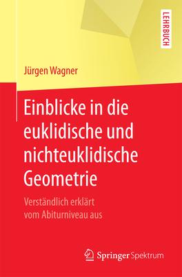 Einblicke in Die Euklidische Und Nichteuklidische Geometrie: Verstandlich Erklart Vom Abiturniveau Aus - Wagner, Jurgen