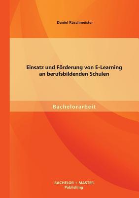 Einsatz Und Forderung Von E-Learning an Berufsbildenden Schulen - Daniel, Ruschmeister