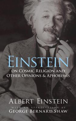 Einstein on Cosmic Religion and Other Opinions and Aphorisms - Einstein, Albert, and Shaw, George Bernard