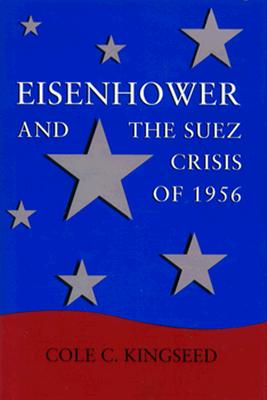 Eisenhower and the Suez Crisis of 1956 - Kingseed, Cole C