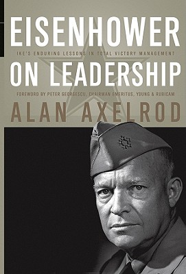 Eisenhower on Leadership: Ike's Enduring Lessons in Total Victory Management - Axelrod, Alan, and Georgescu, Peter