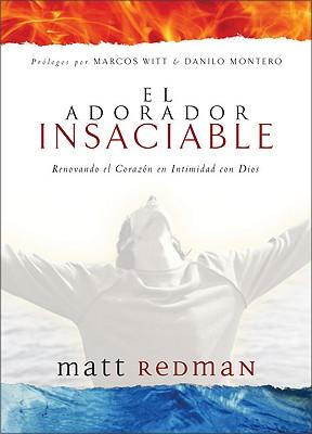 El Adorador Insaciable: Renovando el Corazon en Intimidad Con Dios - Redman, Matt, and Witt, Marcos (Prologue by), and Montero, Danilo (Preface by)