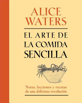 El Arte de la Comida Sencilla: Notas, Lecciones y Recetas de una Deliciosa Revolucion - Waters, Alice