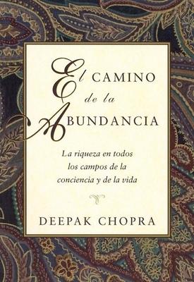El Camino de La Abundancia: La Riqueza En Todos Los Campos de La Conciencia y de La Vida, Creating Affluence, Spanish-Language Edition - Chopra, Deepak, Dr.