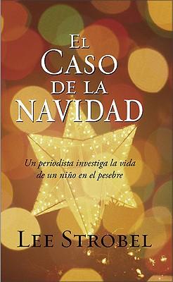 El Caso de la Navidad: Un Periodista Investiga la Vida de un Nino en el Pesebre - Strobel, Lee