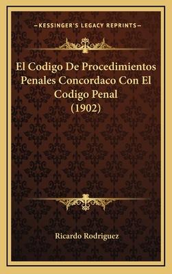 El Codigo de Procedimientos Penales Concordaco Con El Codigo Penal (1902) - Rodriguez, Ricardo, Jr.