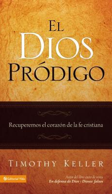 El Dios Prodigo: Recuperemos El Corazon de La Fe Cristiana - Keller, Timothy