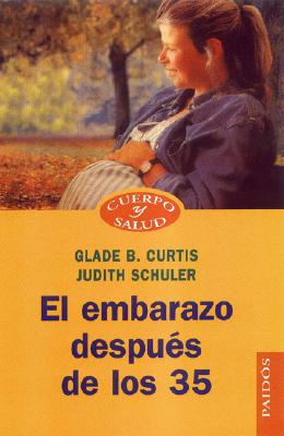 El Embarazo Despues de los 35 - Curtis, Glade B, Dr., M.D., and Schuler, Judith, M.S.