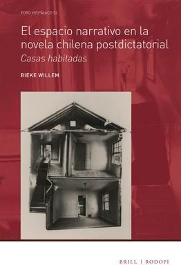El Espacio Narrativo En La Novela Chilena Postdictatorial: Casas Habitadas - Willem, Bieke
