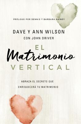 El Matrimonio Vertical: Abraza El Secreto Que Enriquecerß Tu Matrimonio - Wilson, Dave And Ann, and Driver, John
