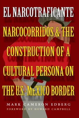 El Narcotraficante: Narcocorridos and the Construction of a Cultural Persona on the U.S.-Mexico Border - Edberg, Mark Cameron, and Earle, Duncan (Editor), and Peterson, John (Editor)