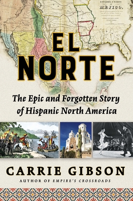 El Norte: The Epic and Forgotten Story of Hispanic North America - Gibson, Carrie