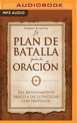 El Plan de Batalla Para La Oracion: del Entrenamiento Basico a Las Estrategias Con Proposito - Kendrick, Stephen, and Kendrick, Alex