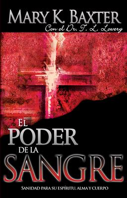 El Poder de la Sangre: Sanidad Para Su Esp?ritu, Alma y Cuerpo - Baxter, Mary K, and Lowery, T L, Dr.