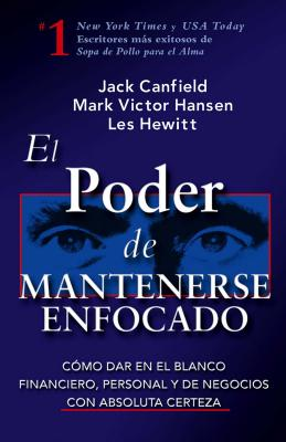 El Poder de Mantenerse Enfocado: Como Dar En El Blanco Financiero, Personal y de Negocios Con Absoluta Certeza - Canfield, Jack, and Hansen, Mark Victor, and Hewitt, Les