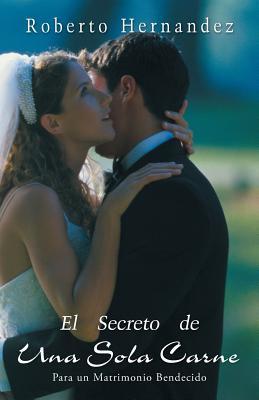 El Secreto de Una Sola Carne: Para Un Matrimonio Bendecido - Hernandez, Roberto