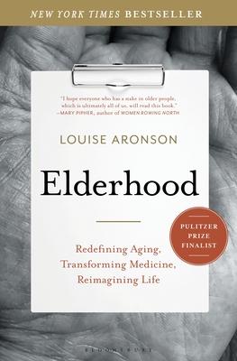 Elderhood: Redefining Aging, Transforming Medicine, Reimagining Life - Aronson, Louise