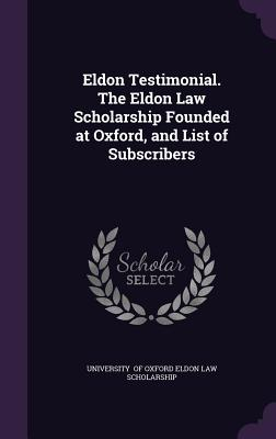 Eldon Testimonial. the Eldon Law Scholarship Founded at Oxford, and List of Subscribers - Of Oxford Eldon Law Scholarship, Univers