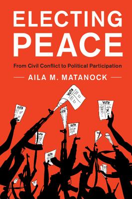 Electing Peace: From Civil Conflict to Political Participation - Matanock, Aila