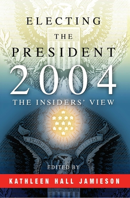 Electing the President, 2004: The Insiders' View - Jamieson, Kathleen Hall (Editor)