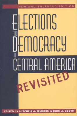 Elections and Democracy in Central America, Revisited - Seligson, Mitchell A (Editor), and Booth, John A (Editor)