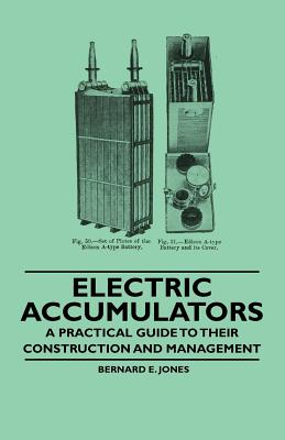 Electric Accumulators - A Practical Guide to Their Construction and Management - Jones, Bernard E