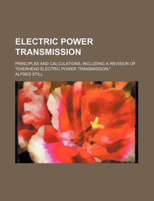Electric Power Transmission: Principles and Calculations, Including a Revision of Overhead Electric Power Transmission (1919) - Still, Alfred