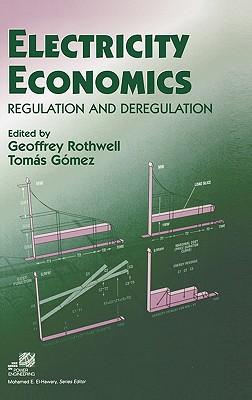Electricity Economics: Regulation and Deregulation - Rothwell, Geoffrey, and Gomez, Tomas, and Schetzen, Martin