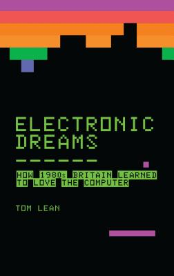 Electronic Dreams: How 1980s Britain Learned to Love the Computer - Lean, Tom