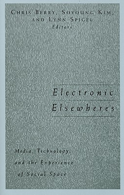 Electronic Elsewheres: Media, Technology, and the Experience of Social Space - Berry, Chris (Editor)