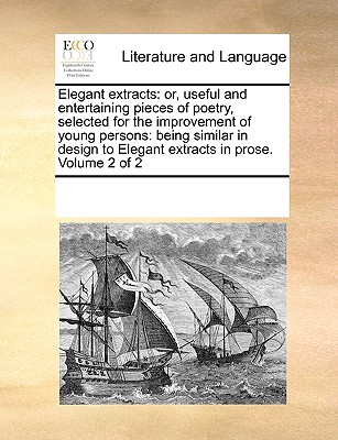 Elegant Extracts: Or Useful and Entertaining Pieces of Poetry, Selected for the Improvement of Youth, ... Being Similar in Design to Elegant Extracts in Prose. the Second Edition. the 3D. Edit. Enlarged. Volume 1 of 2 - Multiple Contributors