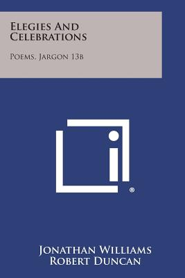 Elegies and Celebrations: Poems, Jargon 13b - Williams, Jonathan, and Duncan, Robert (Introduction by)