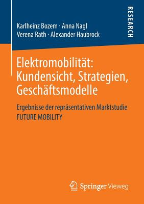 Elektromobilitat: Kundensicht, Strategien, Geschaftsmodelle: Ergebnisse Der Reprasentativen Marktstudie Future Mobility - Bozem, Karlheinz, and Nagl, Anna, and Rath, Verena