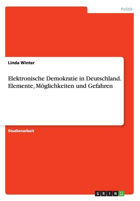Elektronische Demokratie in Deutschland. Elemente, Moglichkeiten Und Gefahren - Winter, Linda