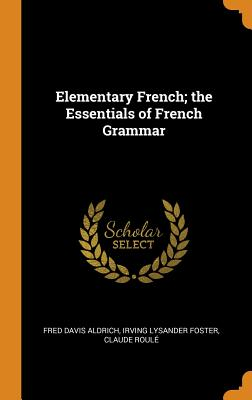 Elementary French; The Essentials of French Grammar - Aldrich, Fred Davis, and Foster, Irving Lysander, and Roule, Claude