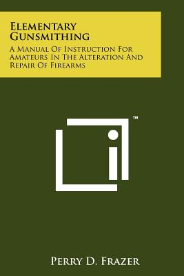 Elementary Gunsmithing: A Manual of Instruction for Amateurs in the Alteration and Repair of Firearms - Frazer, Perry D
