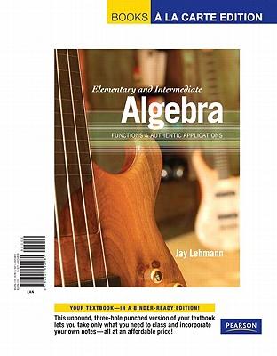 Elementary & Intermediate Algebra: Functions & Authentic Applications, Books a la Carte Edition - Lehmann, Jay