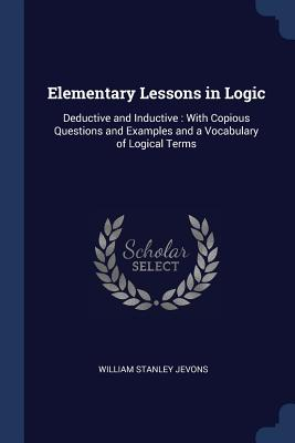 Elementary Lessons in Logic: Deductive and Inductive: With Copious Questions and Examples and a Vocabulary of Logical Terms - Jevons, William Stanley