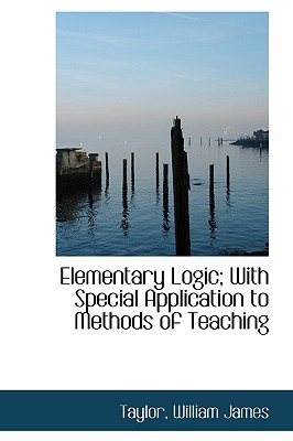 Elementary Logic; With Special Application to Methods of Teaching - James, Taylor William