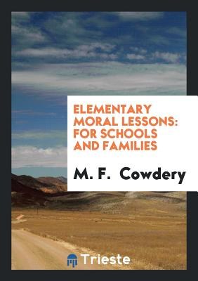 Elementary Moral Lessons: For Schools and Families - Cowdery, M F