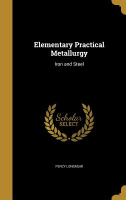 Elementary Practical Metallurgy: Iron and Steel - Longmuir, Percy