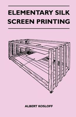Elementary Silk Screen Printing - Kosloff, Albert