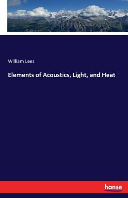 Elements of Acoustics, Light, and Heat - Lees, William