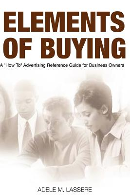 Elements of Buying: A How to Reference Guide on Advertising for Business Owners - Lassere, MS Adele M