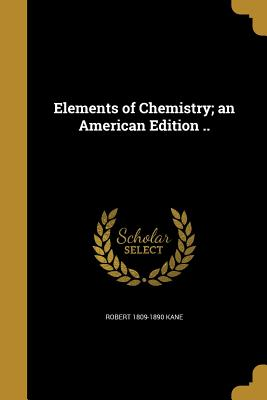 Elements of Chemistry; An American Edition .. - Kane, Robert 1809-1890