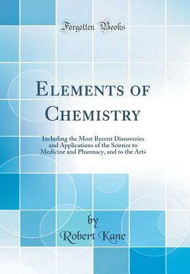 Elements of Chemistry: Including the Most Recent Discoveries and Applications of the Science to Medicine and Pharmacy, and to the Arts (Classic Reprint) - Kane, Robert