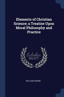 Elements of Christian Science; A Treatise Upon Moral Philosophy and Practice - Adams, William, Sir